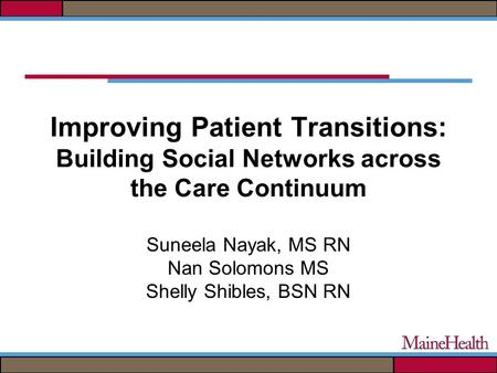 Improving Patient Transitions: Building Social Networks across the Care Continuum Suneela Nayak, MS RN Nan Solomons MS Shelly Shibles, BSN RN.