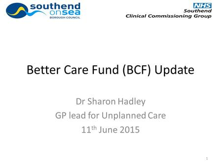 Better Care Fund (BCF) Update Dr Sharon Hadley GP lead for Unplanned Care 11 th June 2015 1.