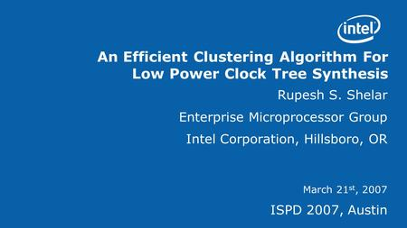 An Efficient Clustering Algorithm For Low Power Clock Tree Synthesis Rupesh S. Shelar Enterprise Microprocessor Group Intel Corporation, Hillsboro, OR.