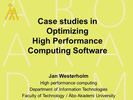 Case studies in Optimizing High Performance Computing Software Jan Westerholm High performance computing Department of Information Technologies Faculty.