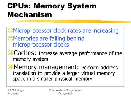 © 2000 Morgan Kaufman Overheads for Computers as Components CPUs: Memory System Mechanism zMicroprocessor clock rates are increasing zMemories are falling.