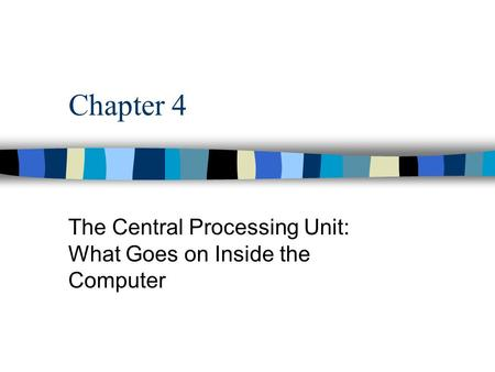 Chapter 4 The Central Processing Unit: What Goes on Inside the Computer.