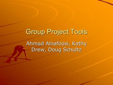 Group Project Tools Ahmad Alnafoosi, Kathy Drew, Doug Schultz.