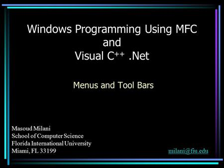 Masoud Milani School of Computer Science Florida International University Miami, FL Windows Programming Using MFC and.