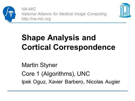NA-MIC National Alliance for Medical Image Computing  Shape Analysis and Cortical Correspondence Martin Styner Core 1 (Algorithms), UNC.