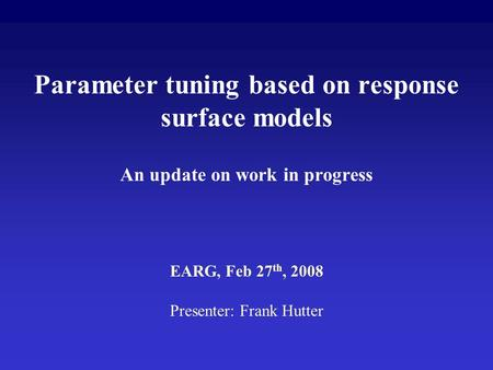 Parameter tuning based on response surface models An update on work in progress EARG, Feb 27 th, 2008 Presenter: Frank Hutter.