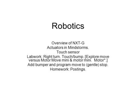 Robotics Overview of NXT-G Actuators in Mindstorms. Touch sensor Labwork: Right turn. Touch/bump. [Explore move versus Motor Move mini & motor mini. Motor*.]