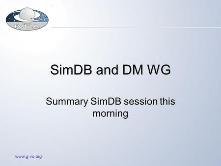 Www.g-vo.org SimDB and DM WG Summary SimDB session this morning.