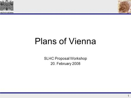 1 Plans of Vienna SLHC Proposal Workshop 20. February 2008.