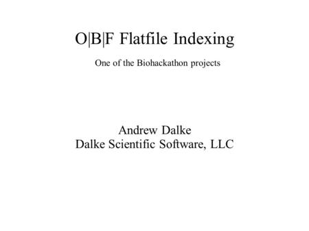 O|B|F Flatfile Indexing Andrew Dalke Dalke Scientific Software, LLC One of the Biohackathon projects.