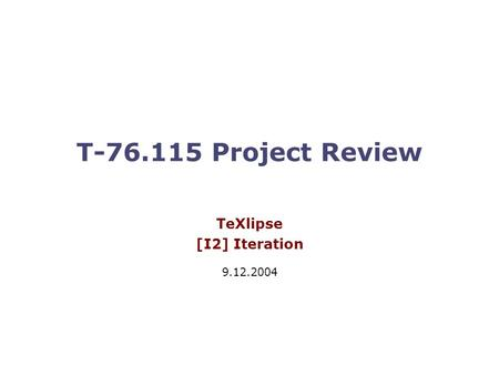 T-76.115 Project Review TeXlipse [I2] Iteration 9.12.2004.