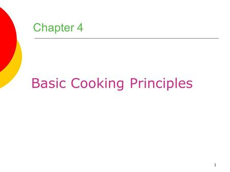 1 Chapter 4 Basic Cooking Principles. 2 Chapter Objectives 1.Name the most important components of foods and describe what happens to them when they are.