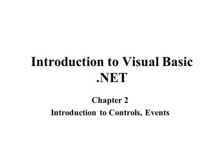 Introduction to Visual Basic.NET Chapter 2 Introduction to Controls, Events.