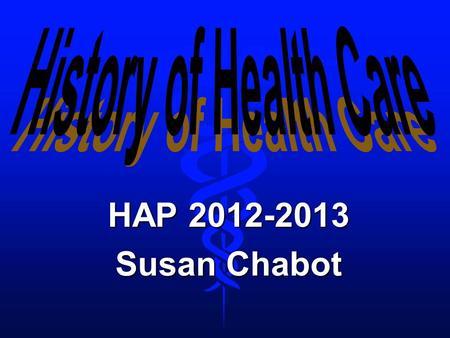 History of Health Care HAP 2012-2013 Susan Chabot.