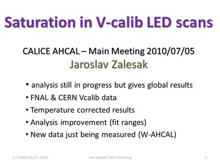 Saturation in V-calib LED scans CALICE AHCAL – Main Meeting 2010/07/05 Jaroslav Zalesak analysis still in progress but gives global results FNAL & CERN.