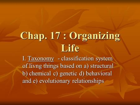 Chap. 17 : Organizing Life I. Taxonomy - classification system of livng things based on a) structural b) chemical c) genetic d) behavioral and e) evolutionary.