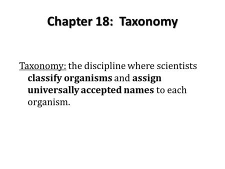 Chapter 18: Taxonomy Taxonomy: the discipline where scientists classify organisms and assign universally accepted names to each organism.