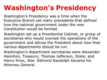 Washington's Presidency Washington's Presidency was a time when the Executive Branch set many precedents that defined how the national government under.