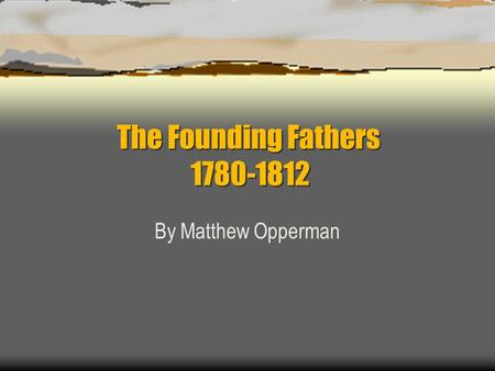 The Founding Fathers 1780-1812 By Matthew Opperman.