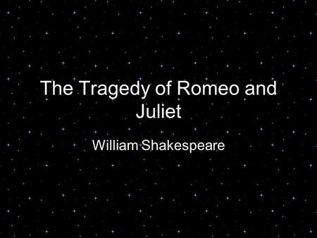 The Tragedy of Romeo and Juliet William Shakespeare.