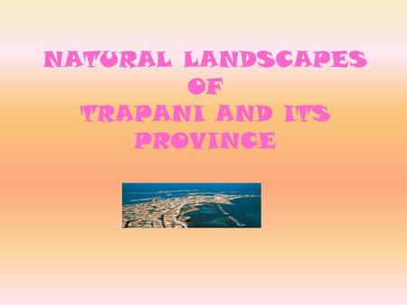 NATURAL LANDSCAPES OF TRAPANI AND ITS PROVINCE. The area, including Trapani and its province, lies, in all its sunny Mediterranean beauty, in the North-West.