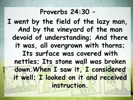 Proverbs 24:30 – I went by the field of the lazy man, And by the vineyard of the man devoid of understanding; And there it was, all overgrown with thorns;
