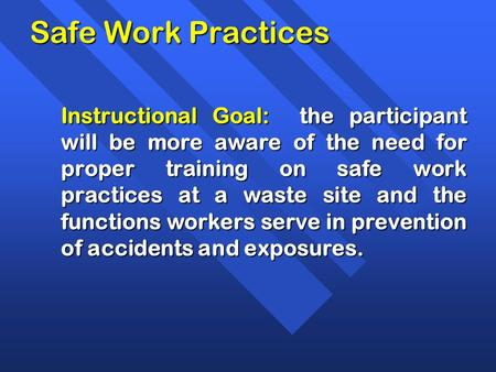 Safe Work Practices Instructional Goal: the participant will be more aware of the need for proper training on safe work practices at a waste site and.