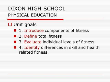DIXON HIGH SCHOOL PHYSICAL EDUCATION  Unit goals 1. Introduce components of fitness 2. Define total fitness 3. Evaluate individual levels of fitness 4.