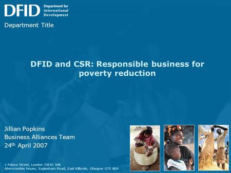 DFID and CSR: Responsible business for poverty reduction Jillian Popkins Business Alliances Team 24 th April 2007 1 Palace Street, London SW1E 5HE Abercrombie.