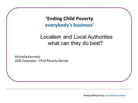 'Ending child poverty everybody's business' 'Ending Child Poverty everybody's business' Localism and Local Authorities what can they do best? Michelle.
