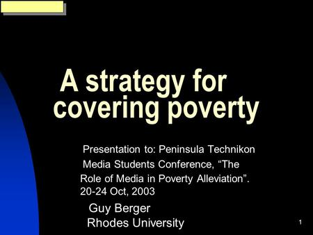 "1 A strategy for covering poverty Presentation to: Peninsula Technikon Media Students Conference, ""The Role of Media in Poverty Alleviation"". 20-24 Oct,"