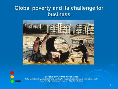 1 Global poverty and its challenge for business © ETHICAL GOVERNANCE OPTIONS, 2008 Independent advice, consultancy and training for responsible business,