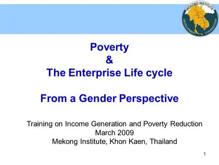 1 Poverty & The Enterprise Life cycle From a Gender Perspective Training on Income Generation and Poverty Reduction March 2009 Mekong Institute, Khon Kaen,