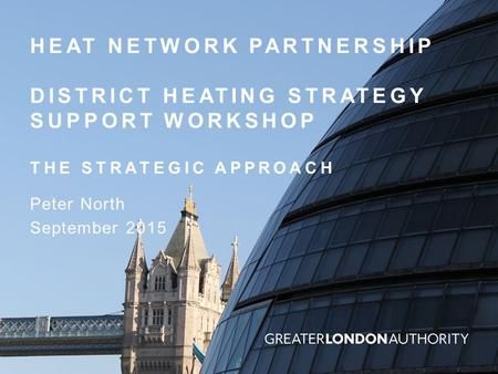 HEAT NETWORK PARTNERSHIP DISTRICT HEATING STRATEGY SUPPORT WORKSHOP THE STRATEGIC APPROACH Peter North September 2015.
