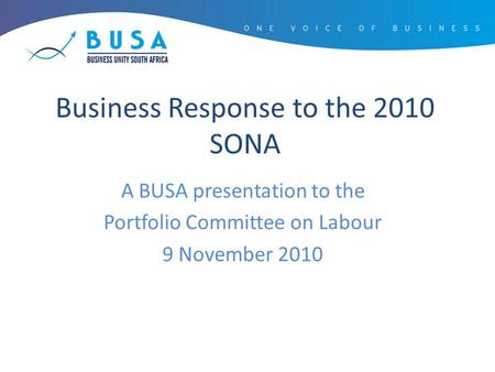 Business Response to the 2010 SONA A BUSA presentation to the Portfolio Committee on Labour 9 November 2010.