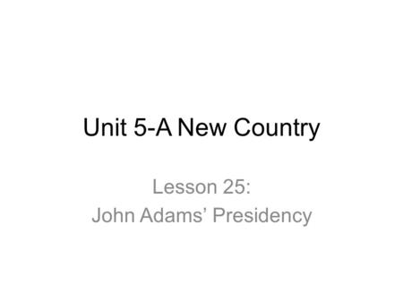 Unit 5-A New Country Lesson 25: John Adams' Presidency.