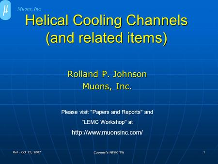 Rol - Oct 23, 2007 Cosener's NFMC TW 1 Helical Cooling Channels (and related items) Rolland P. Johnson Muons, Inc. Please visit Papers and Reports and.