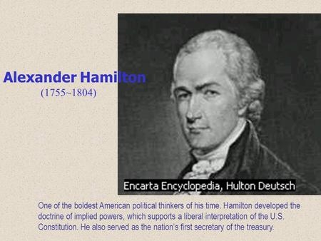 One of the boldest American political thinkers of his time. Hamilton developed the doctrine of implied powers, which supports a liberal interpretation.
