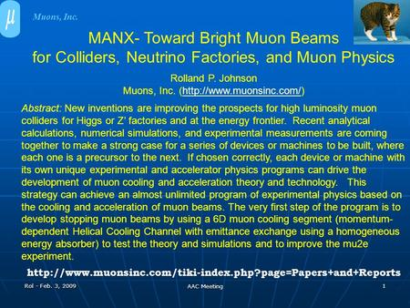 Rol - Feb. 3, 2009 AAC Meeting 1 MANX- Toward Bright Muon Beams for Colliders, Neutrino Factories, and Muon Physics Rolland P. Johnson Muons, Inc. (http://www.muonsinc.com/)http://www.muonsinc.com/