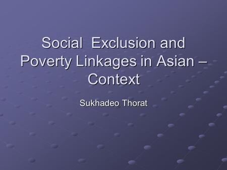 Social Exclusion and Poverty Linkages in Asian – Context Sukhadeo Thorat.