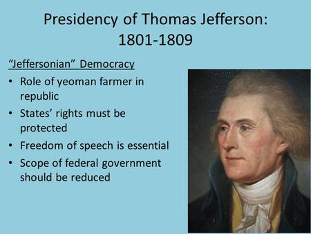 "Presidency of Thomas Jefferson: 1801-1809 ""Jeffersonian"" Democracy Role of yeoman farmer in republic States' rights must be protected Freedom of speech."