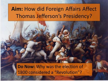 "Aim: How did Foreign Affairs Affect Thomas Jefferson's Presidency? Do Now: Why was the election of 1800 considered a ""Revolution""?"