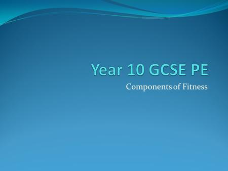 Year 10 GCSE PE Components of Fitness.