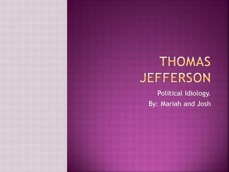Political Idiology. By: Mariah and Josh.  The Monticello was built, which is a mansion Jefferson built to live in.