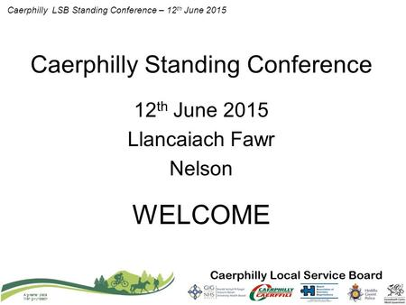 Caerphilly LSB Standing Conference – 12 th June 2015 A greener place Man gwyrddach Caerphilly Standing Conference 12 th June 2015 Llancaiach Fawr Nelson.