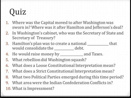 Quiz 1. Where was the Capital moved to after Washington was sworn in? Where was it after Hamilton and Jefferson's deal? 2. In Washington's cabinet, who.