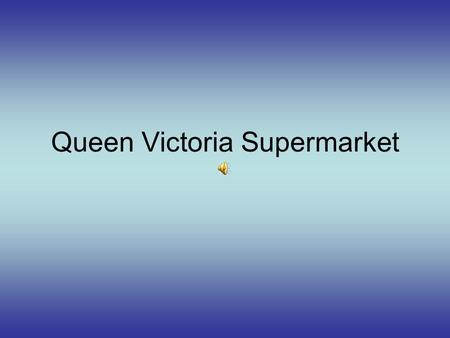 Queen Victoria Supermarket Welcome to Queen Victoria Supermarket The biggest and the most beautiful supermarket in the USA! It has over one thousand.
