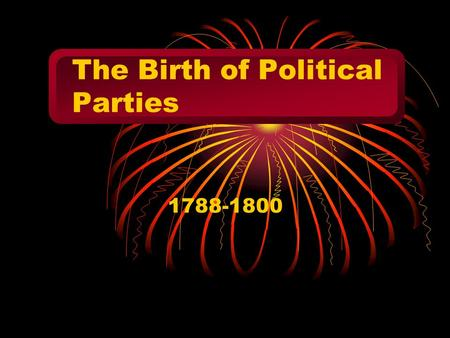 The Birth of Political Parties 1788-1800 Washington 1789-1797 created a strong, independent presidency rejected the argument for states' rights Wanted.