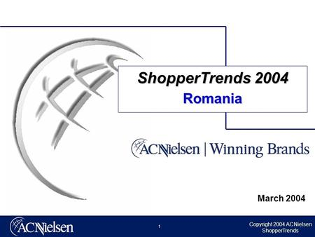 Copyright 2004 ACNielsen ShopperTrends 1 March 2004 ShopperTrends 2004 Romania.