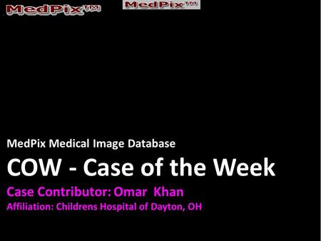 MedPix Medical Image Database COW - Case of the Week Case Contributor: Omar Khan Affiliation: Childrens Hospital of Dayton, OH.